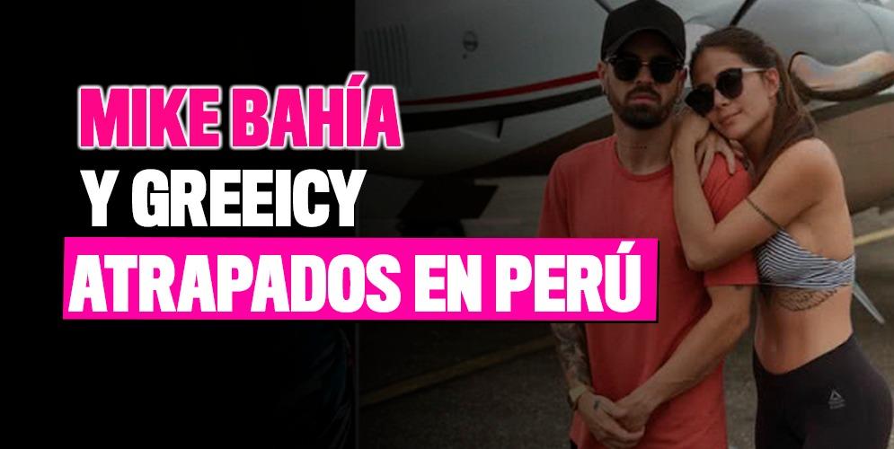 Mike Bahía y Greeicy Rendón atrapados en Perú