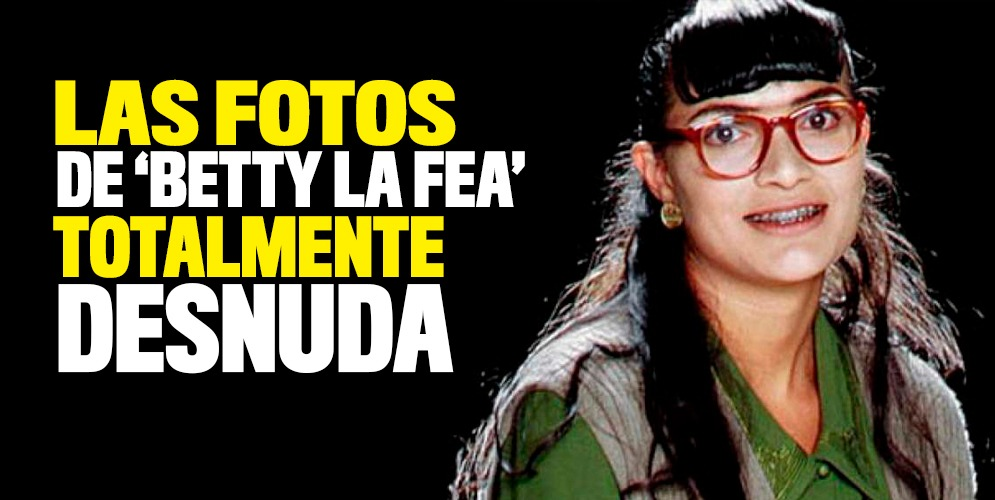 Estas Son Las Fotos De Betty La Fea Totalmente Desnuda